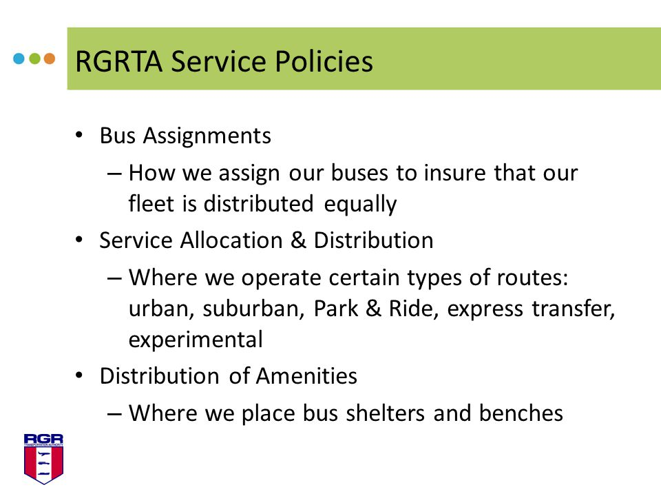 RGRTA Service Policies Bus Assignments – How we assign our buses to insure that our fleet is distributed equally Service Allocation & Distribution – Where we operate certain types of routes: urban, suburban, Park & Ride, express transfer, experimental Distribution of Amenities – Where we place bus shelters and benches