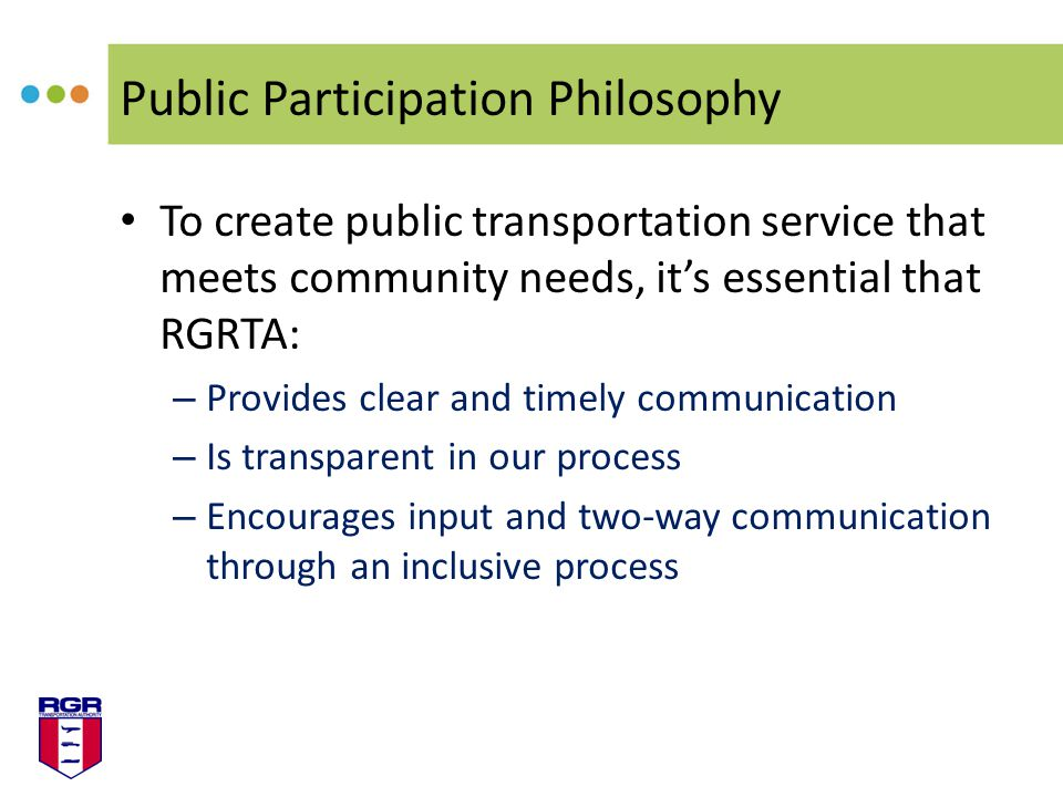 Public Participation Philosophy To create public transportation service that meets community needs, its essential that RGRTA: – Provides clear and tim