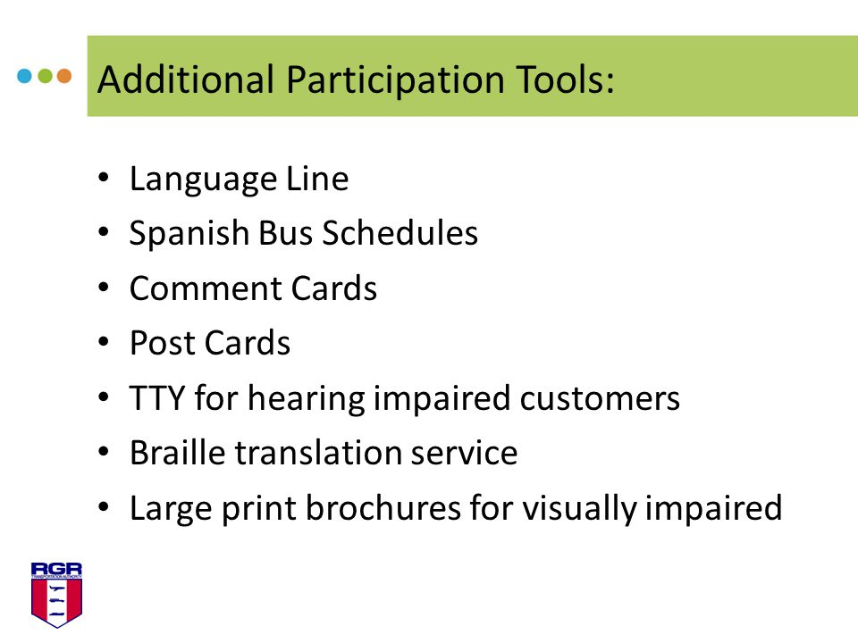 Additional Participation Tools: Language Line Spanish Bus Schedules Comment Cards Post Cards TTY for hearing impaired customers Braille translation service Large print brochures for visually impaired