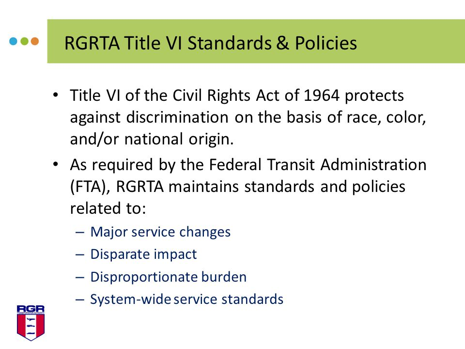 Title VI of the Civil Rights Act of 1964 protects against discrimination on the basis of race, color, and/or national origin.