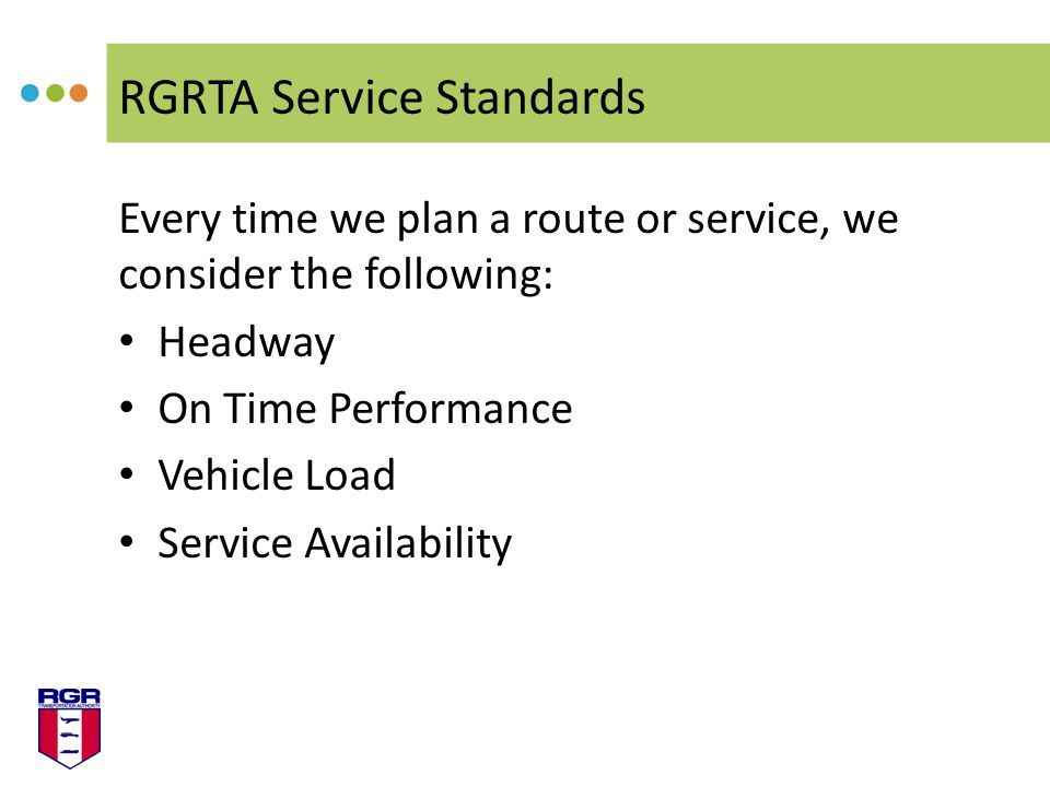 RGRTA Service Standards Every time we plan a route or service, we consider the following: Headway On Time Performance Vehicle Load Service Availability