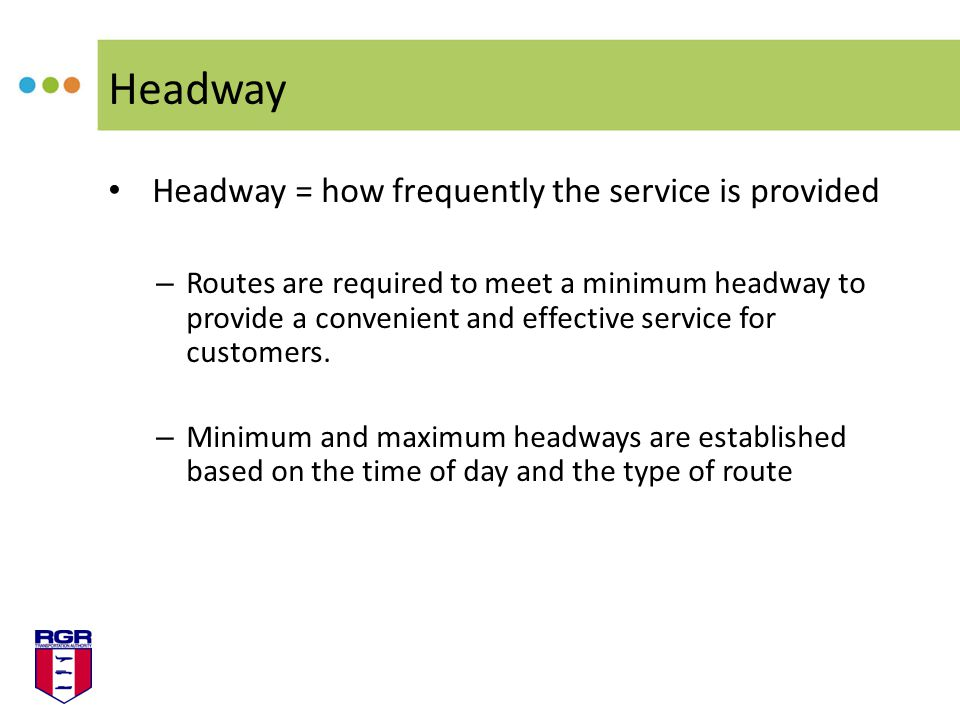 Headway Headway = how frequently the service is provided – Routes are required to meet a minimum headway to provide a convenient and effective service for customers.