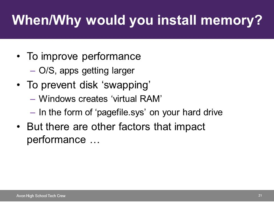 21 Avon High School Tech Crew When/Why would you install memory? To improve performance –O/S, apps getting larger To prevent disk swapping –Windows cr