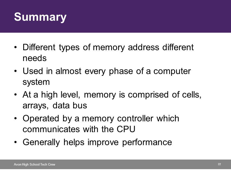 22 Avon High School Tech Crew Summary Different types of memory address different needs Used in almost every phase of a computer system At a high leve