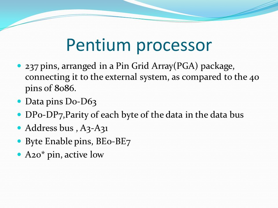 Pentium processor 237 pins, arranged in a Pin Grid Array(PGA) package, connecting it to the external system, as compared to the 40 pins of 8086.