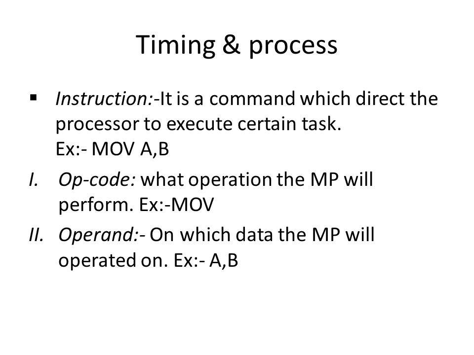 Timing & process Instruction:-It is a command which direct the processor to execute certain task.