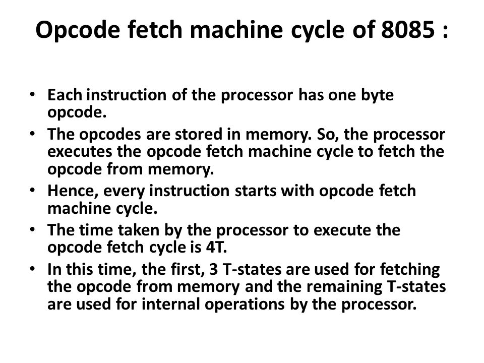Opcode fetch machine cycle of 8085 : Each instruction of the processor has one byte opcode.