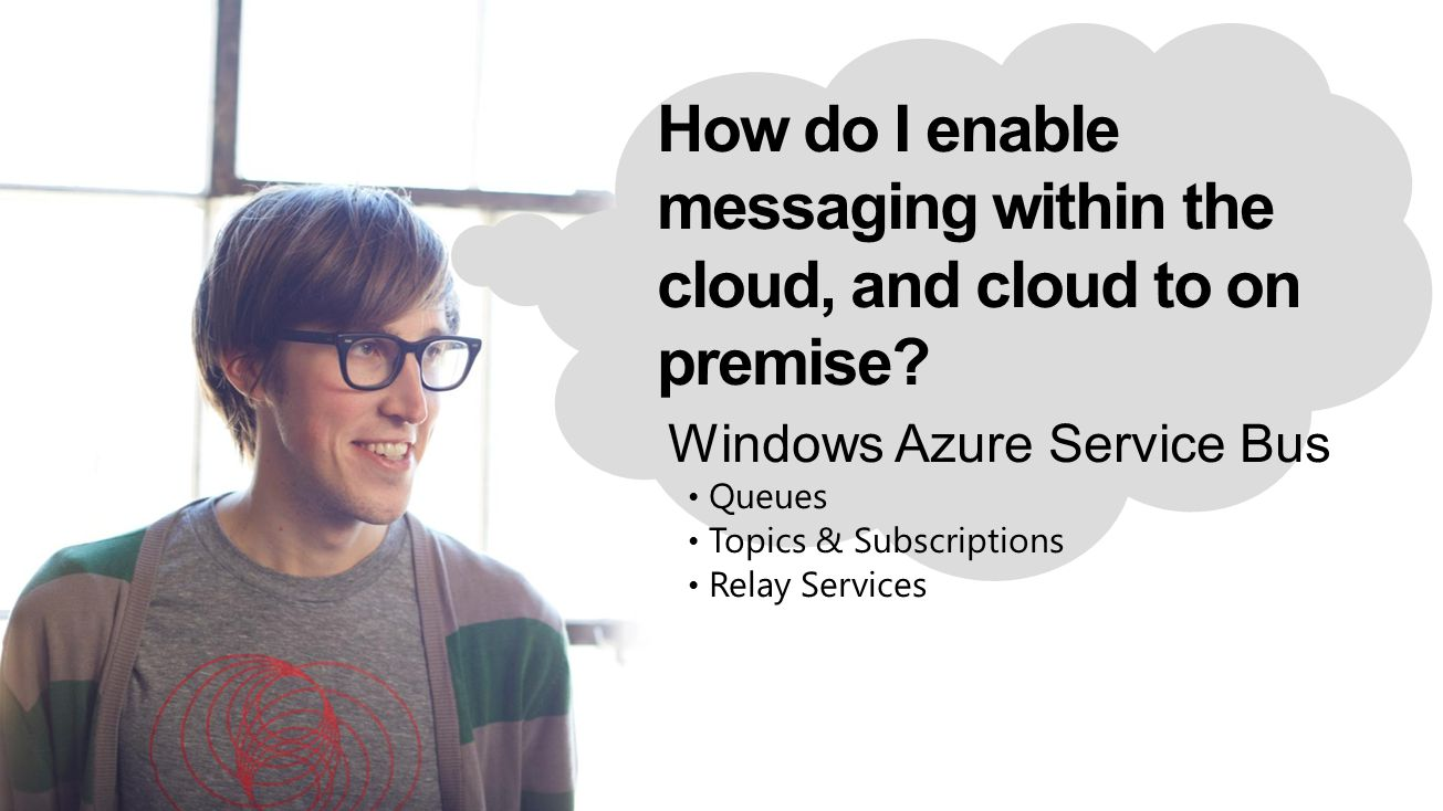 How do I enable messaging within the cloud, and cloud to on premise? Windows Azure Service Bus Queues Topics & Subscriptions Relay Services