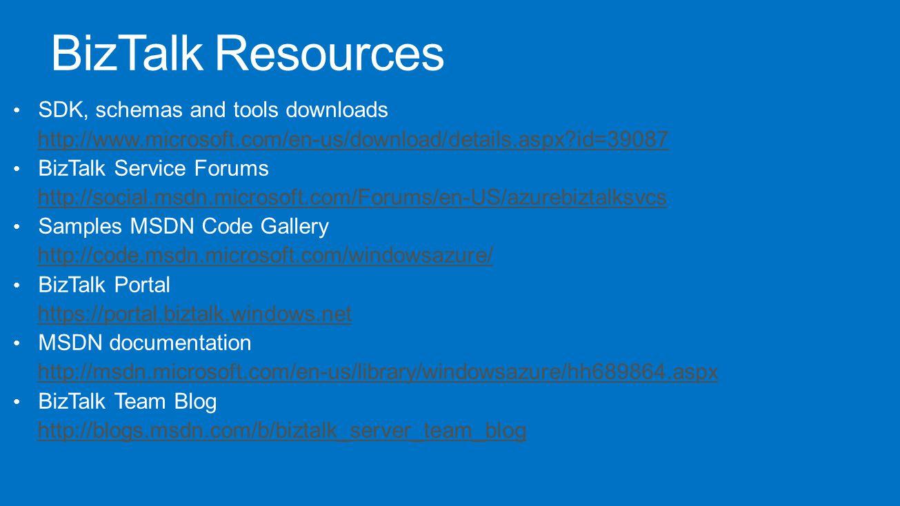 SDK, schemas and tools downloads http://www.microsoft.com/en-us/download/details.aspx id=39087 BizTalk Service Forums http://social.msdn.microsoft.com/Forums/en-US/azurebiztalksvcs Samples MSDN Code Gallery http://code.msdn.microsoft.com/windowsazure/ BizTalk Portal https://portal.biztalk.windows.net MSDN documentation http://msdn.microsoft.com/en-us/library/windowsazure/hh689864.aspx BizTalk Team Blog http://blogs.msdn.com/b/biztalk_server_team_blog BizTalk Resources