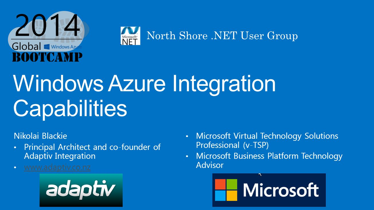 Windows Azure Integration Capabilities Nikolai Blackie Principal Architect and co-founder of Adaptiv Integration www.adaptiv.co.nz Microsoft Virtual Technology Solutions Professional (v-TSP) Microsoft Business Platform Technology Advisor