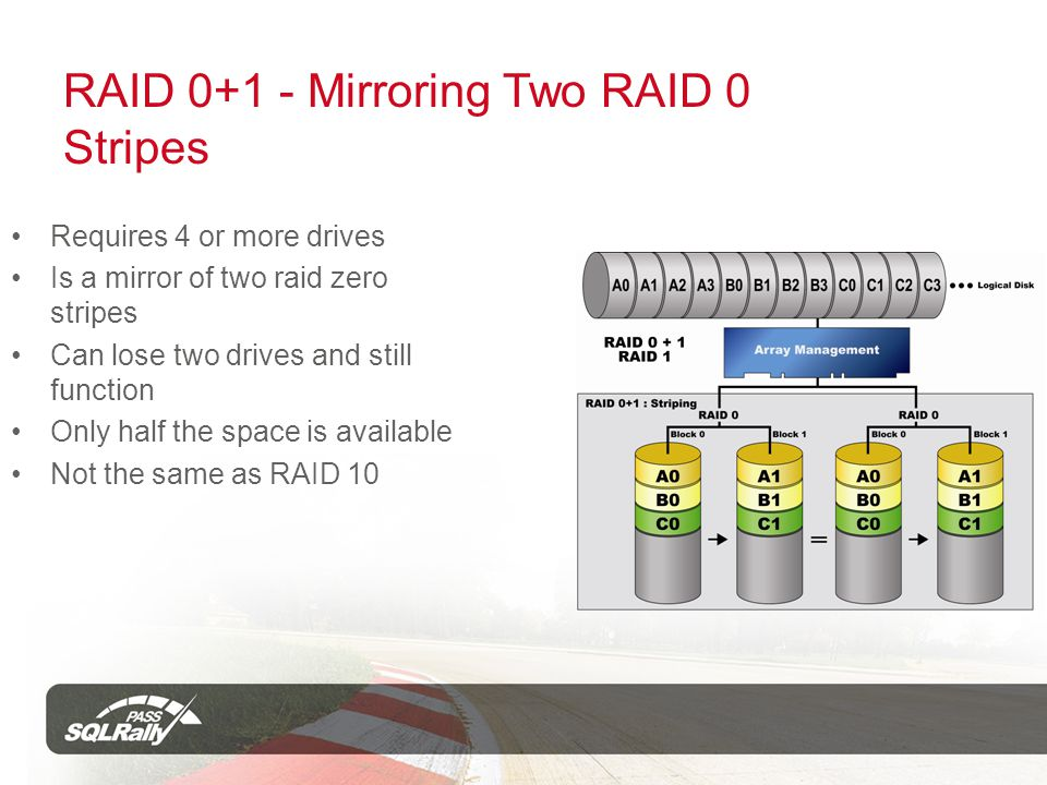 RAID 0+1 - Mirroring Two RAID 0 Stripes Requires 4 or more drives Is a mirror of two raid zero stripes Can lose two drives and still function Only half the space is available Not the same as RAID 10
