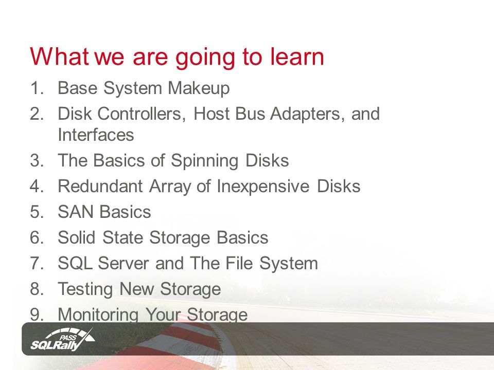 What we are going to learn 1.Base System Makeup 2.Disk Controllers, Host Bus Adapters, and Interfaces 3.The Basics of Spinning Disks 4.Redundant Array of Inexpensive Disks 5.SAN Basics 6.Solid State Storage Basics 7.SQL Server and The File System 8.Testing New Storage 9.Monitoring Your Storage