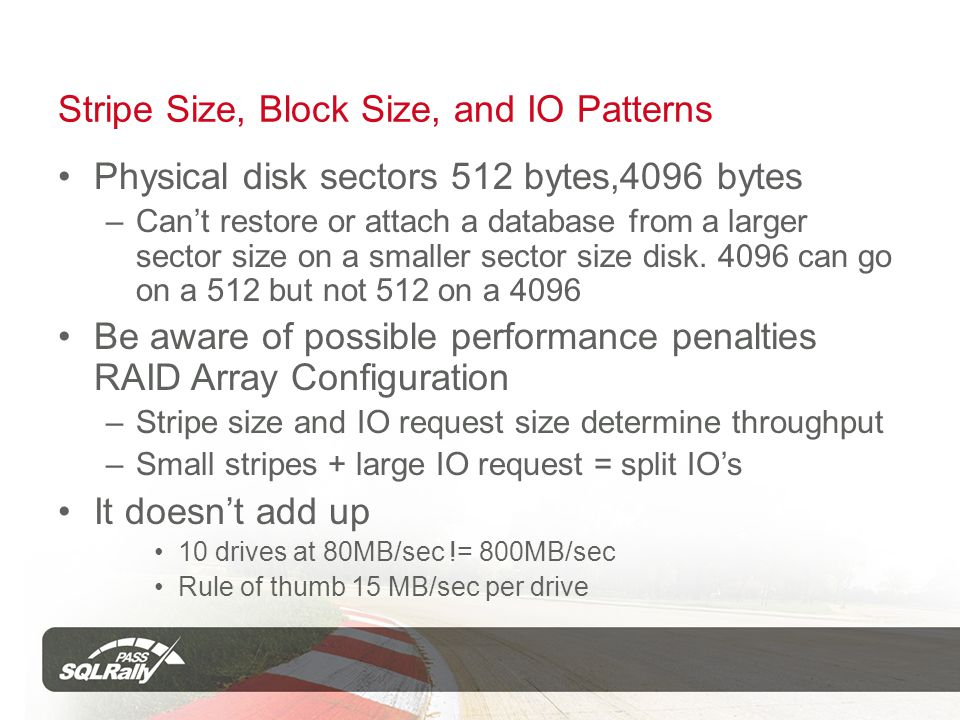 Stripe Size, Block Size, and IO Patterns Physical disk sectors 512 bytes,4096 bytes –Cant restore or attach a database from a larger sector size on a smaller sector size disk.