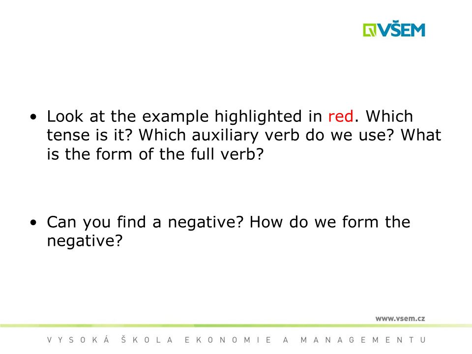Look at the example highlighted in red. Which tense is it? Which auxiliary verb do we use? What is the form of the full verb? Can you find a negative?