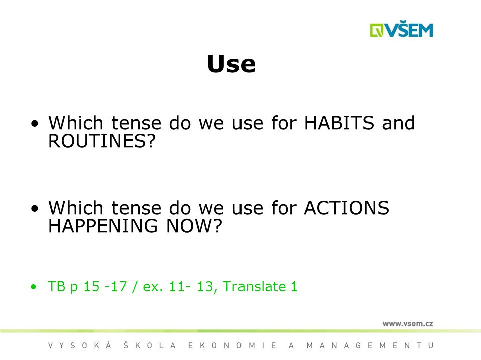 Use Which tense do we use for HABITS and ROUTINES? Which tense do we use for ACTIONS HAPPENING NOW? TB p 15 -17 / ex. 11- 13, Translate 1