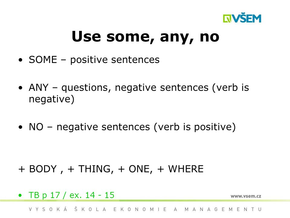 Use some, any, no SOME – positive sentences ANY – questions, negative sentences (verb is negative) NO – negative sentences (verb is positive) + BODY,