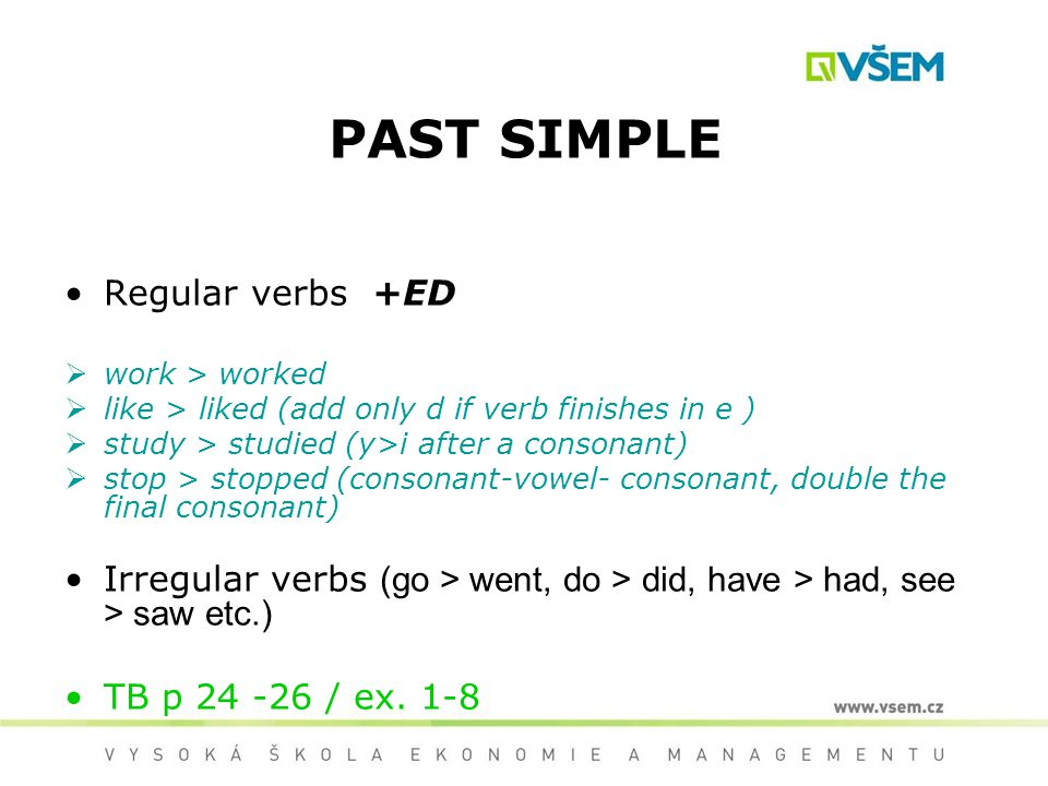 PAST SIMPLE Regular verbs +ED work > worked like > liked (add only d if verb finishes in e ) study > studied (y>i after a consonant) stop > stopped (c