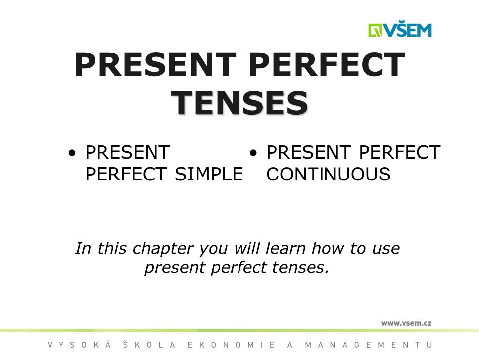 TENSES PRESENT PERFECT TENSES PRESENT PERFECT SIMPLE PRESENT PERFECT CONTINUOUS In this chapter you will learn how to use present perfect tenses.