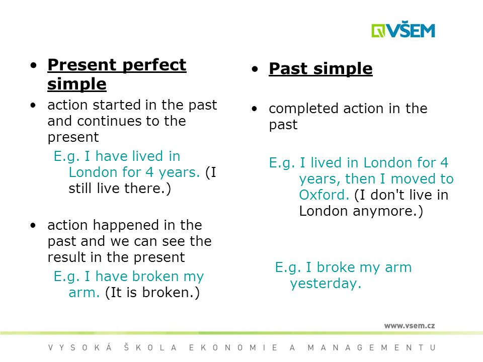 Present perfect simple action started in the past and continues to the present E.g. I have lived in London for 4 years. (I still live there.) action h