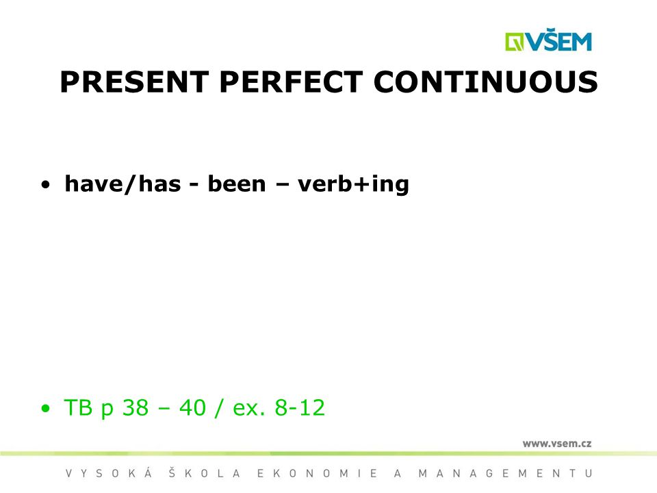 PRESENT PERFECT CONTINUOUS have/has - been – verb+ing TB p 38 – 40 / ex. 8-12