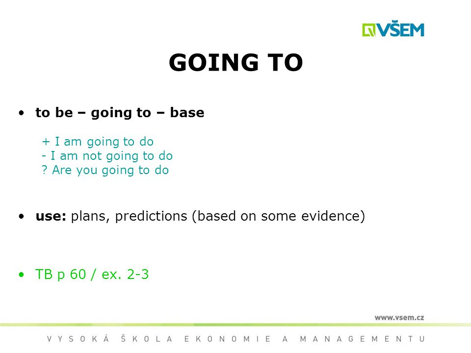 GOING TO to be – going to – base + I am going to do - I am not going to do ? Are you going to do use: plans, predictions (based on some evidence) TB p