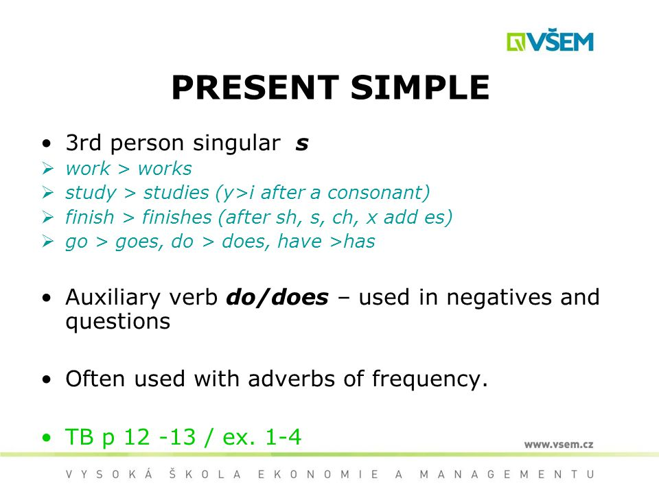 PRESENT SIMPLE 3rd person singular s work > works study > studies (y>i after a consonant) finish > finishes (after sh, s, ch, x add es) go > goes, do