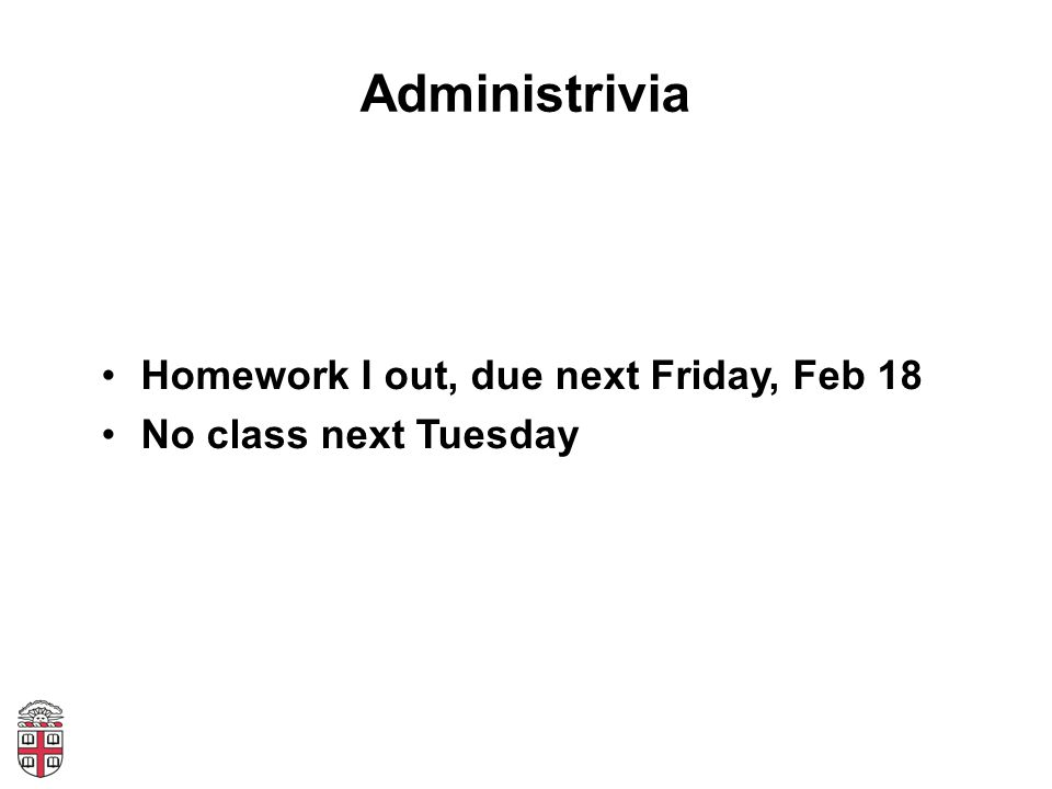 Administrivia Homework I out, due next Friday, Feb 18 No class next Tuesday