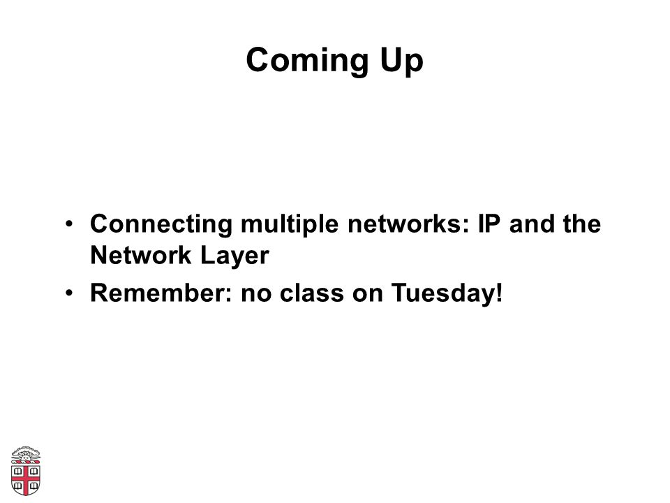 Coming Up Connecting multiple networks: IP and the Network Layer Remember: no class on Tuesday!