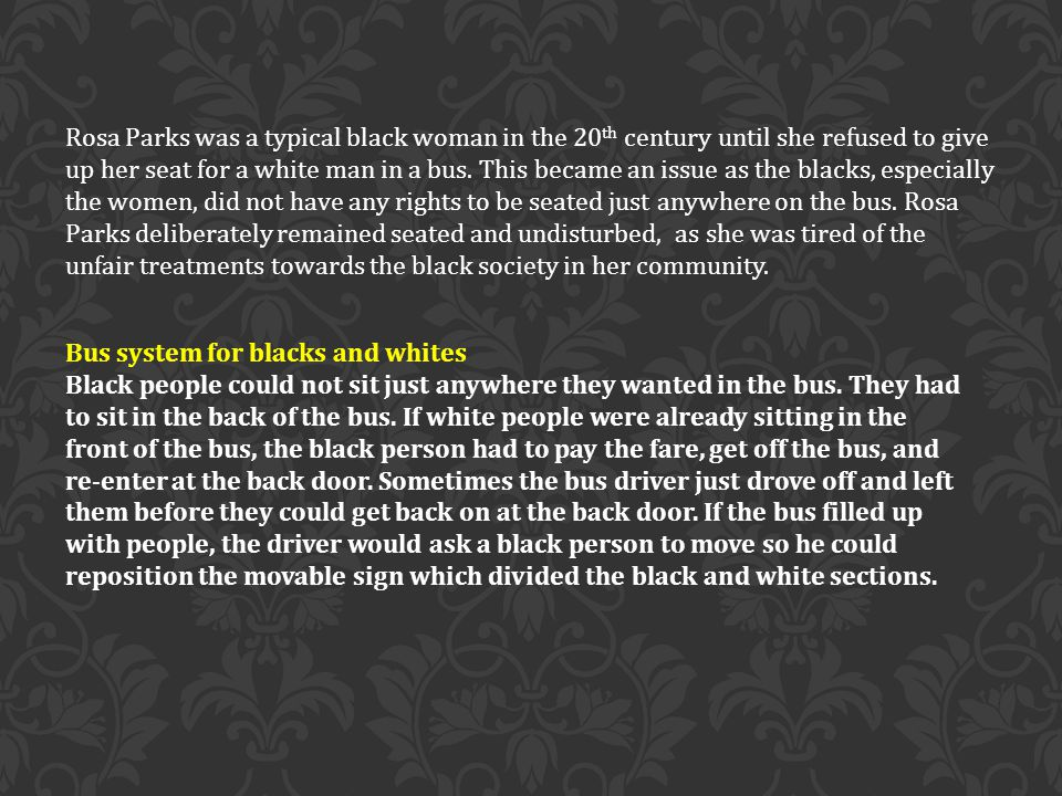 Rosa Parks was a typical black woman in the 20 th century until she refused to give up her seat for a white man in a bus.