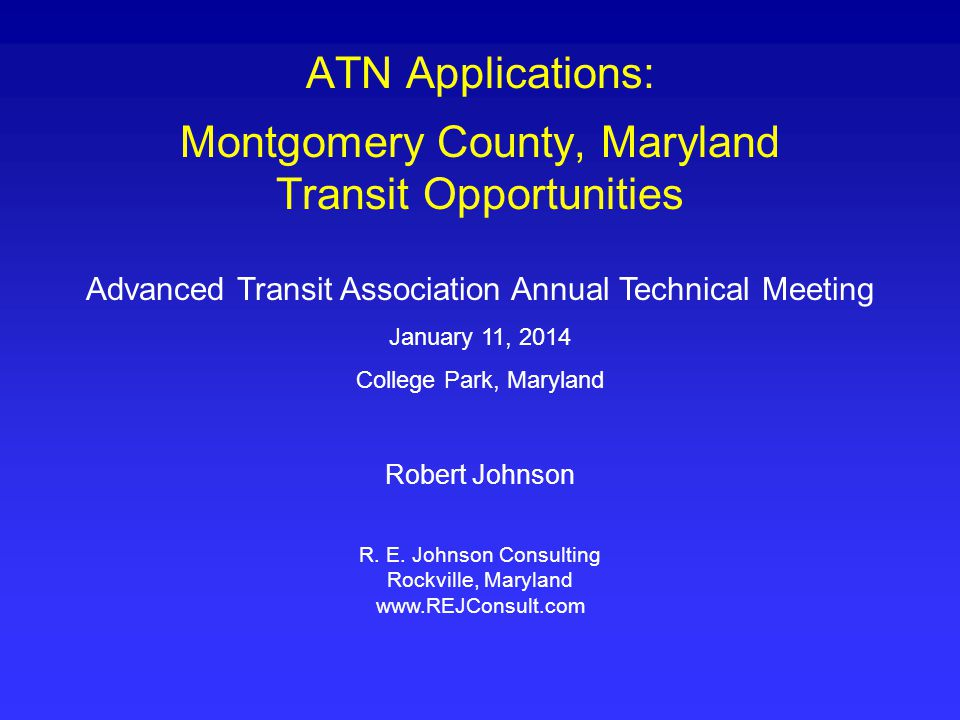 ATN Applications: Montgomery County, Maryland Transit Opportunities Advanced Transit Association Annual Technical Meeting January 11, 2014 College Park, Maryland Robert Johnson R.