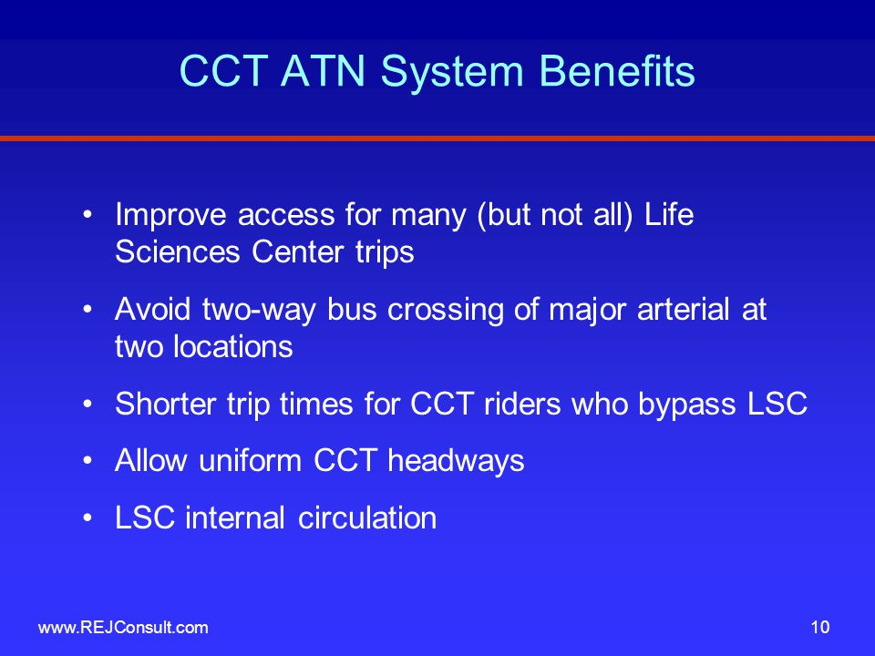CCT ATN System Benefits Improve access for many (but not all) Life Sciences Center trips Avoid two-way bus crossing of major arterial at two locations Shorter trip times for CCT riders who bypass LSC Allow uniform CCT headways LSC internal circulation www.REJConsult.com10