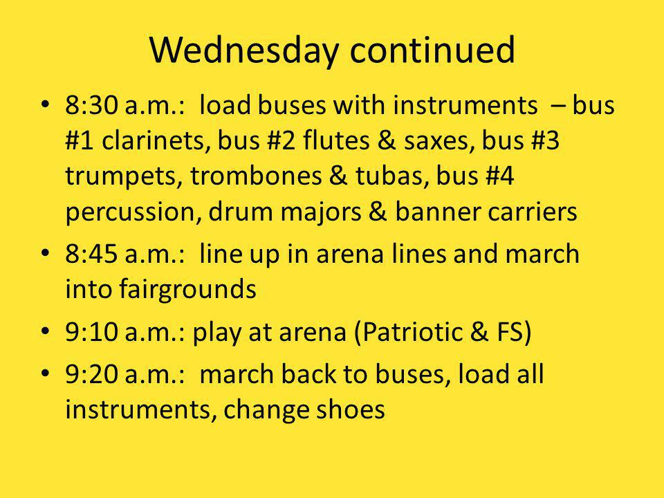 Wednesday continued 8:30 a.m.: load buses with instruments – bus #1 clarinets, bus #2 flutes & saxes, bus #3 trumpets, trombones & tubas, bus #4 percussion, drum majors & banner carriers 8:45 a.m.: line up in arena lines and march into fairgrounds 9:10 a.m.: play at arena (Patriotic & FS) 9:20 a.m.: march back to buses, load all instruments, change shoes