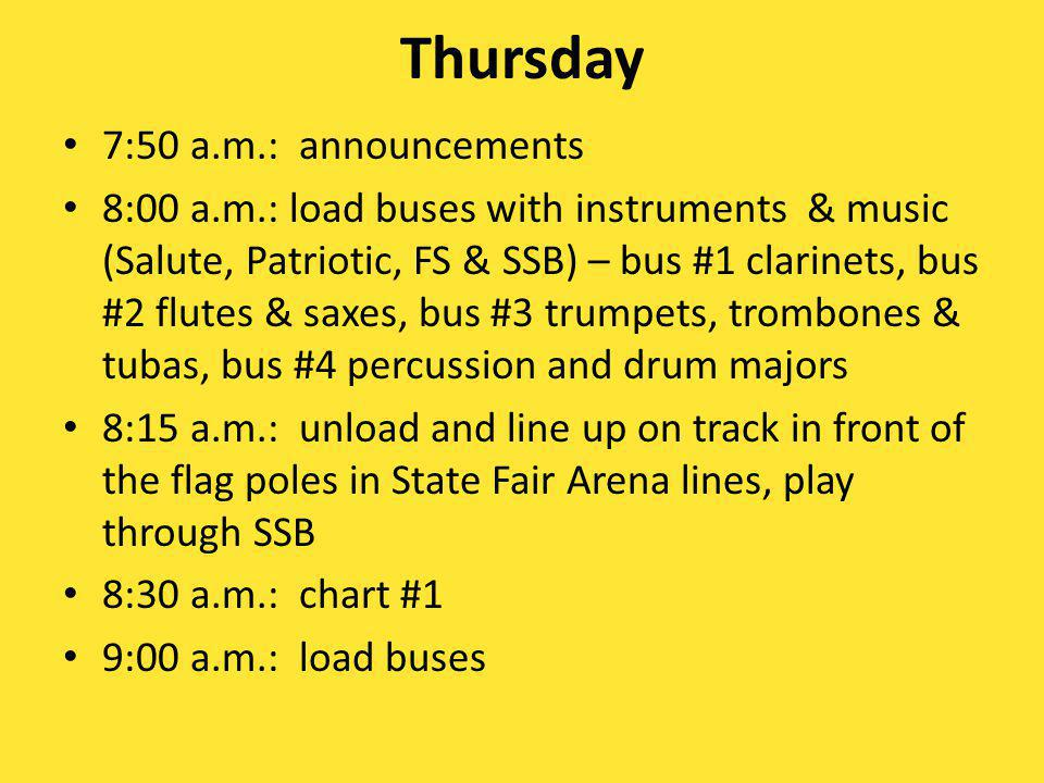 Thursday 7:50 a.m.: announcements 8:00 a.m.: load buses with instruments & music (Salute, Patriotic, FS & SSB) – bus #1 clarinets, bus #2 flutes & saxes, bus #3 trumpets, trombones & tubas, bus #4 percussion and drum majors 8:15 a.m.: unload and line up on track in front of the flag poles in State Fair Arena lines, play through SSB 8:30 a.m.: chart #1 9:00 a.m.: load buses