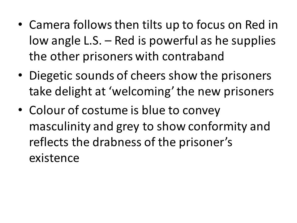 Camera follows then tilts up to focus on Red in low angle L.S. – Red is powerful as he supplies the other prisoners with contraband Diegetic sounds of