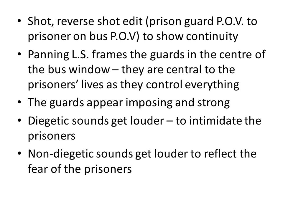 Shot, reverse shot edit (prison guard P.O.V. to prisoner on bus P.O.V) to show continuity Panning L.S. frames the guards in the centre of the bus wind