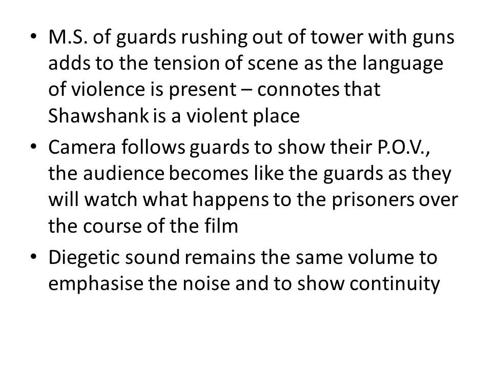M.S. of guards rushing out of tower with guns adds to the tension of scene as the language of violence is present – connotes that Shawshank is a viole