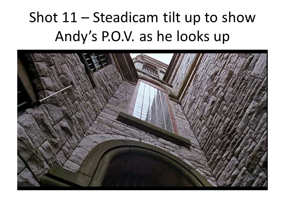 Shot 11 – Steadicam tilt up to show Andys P.O.V. as he looks up