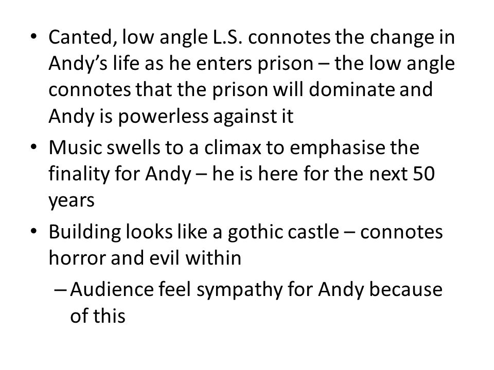 Canted, low angle L.S. connotes the change in Andys life as he enters prison – the low angle connotes that the prison will dominate and Andy is powerl