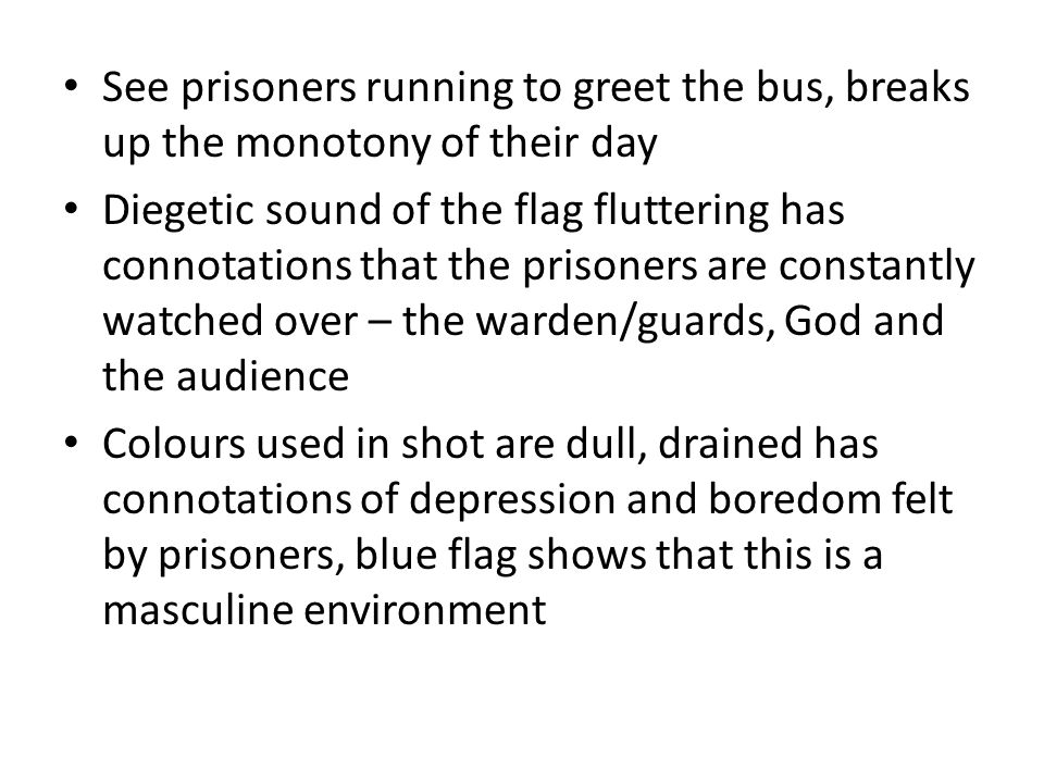 See prisoners running to greet the bus, breaks up the monotony of their day Diegetic sound of the flag fluttering has connotations that the prisoners
