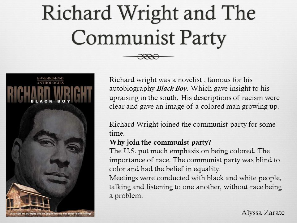 Richard Wright and The Communist Party Richard wright was a novelist, famous for his autobiography Black Boy. Which gave insight to his upraising in t