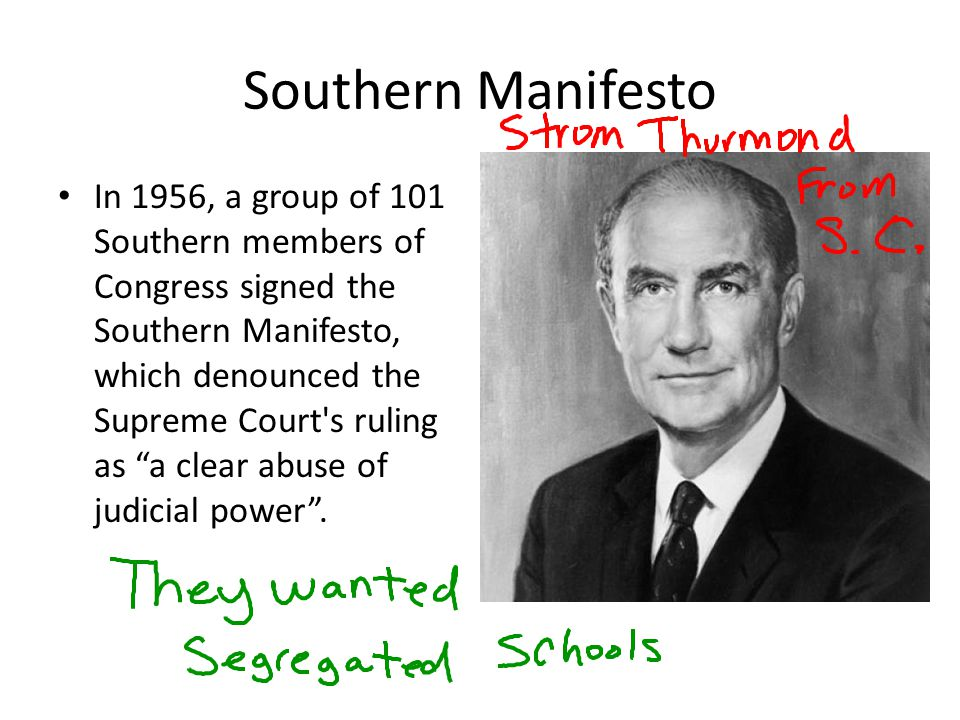 Southern Manifesto In 1956, a group of 101 Southern members of Congress signed the Southern Manifesto, which denounced the Supreme Court's ruling as a