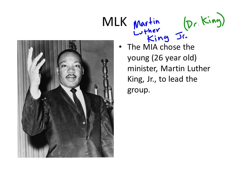 MLK The MIA chose the young (26 year old) minister, Martin Luther King, Jr., to lead the group.