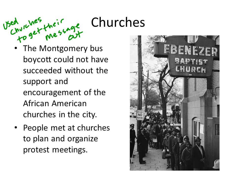 Churches The Montgomery bus boycott could not have succeeded without the support and encouragement of the African American churches in the city. Peopl