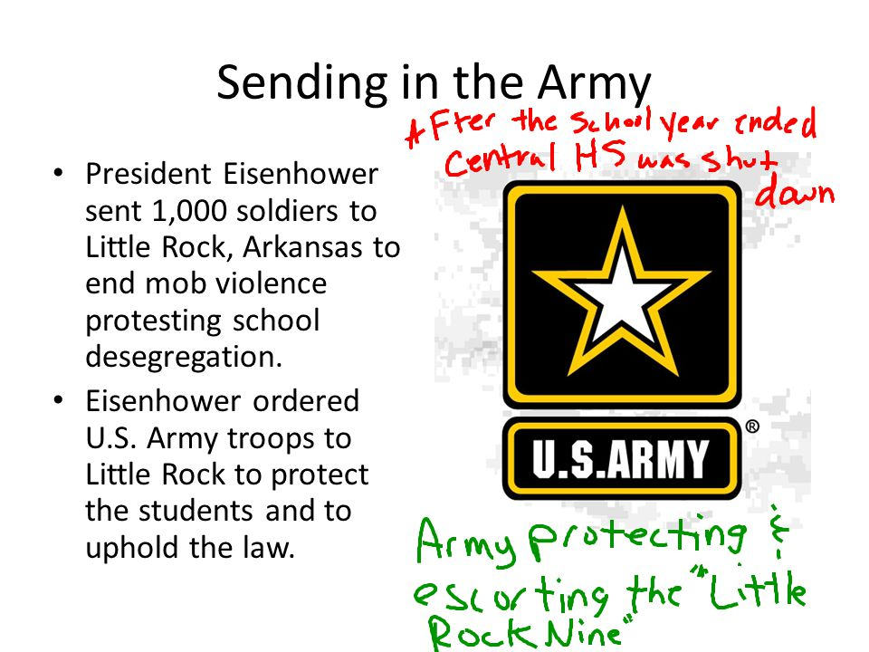 Sending in the Army President Eisenhower sent 1,000 soldiers to Little Rock, Arkansas to end mob violence protesting school desegregation. Eisenhower