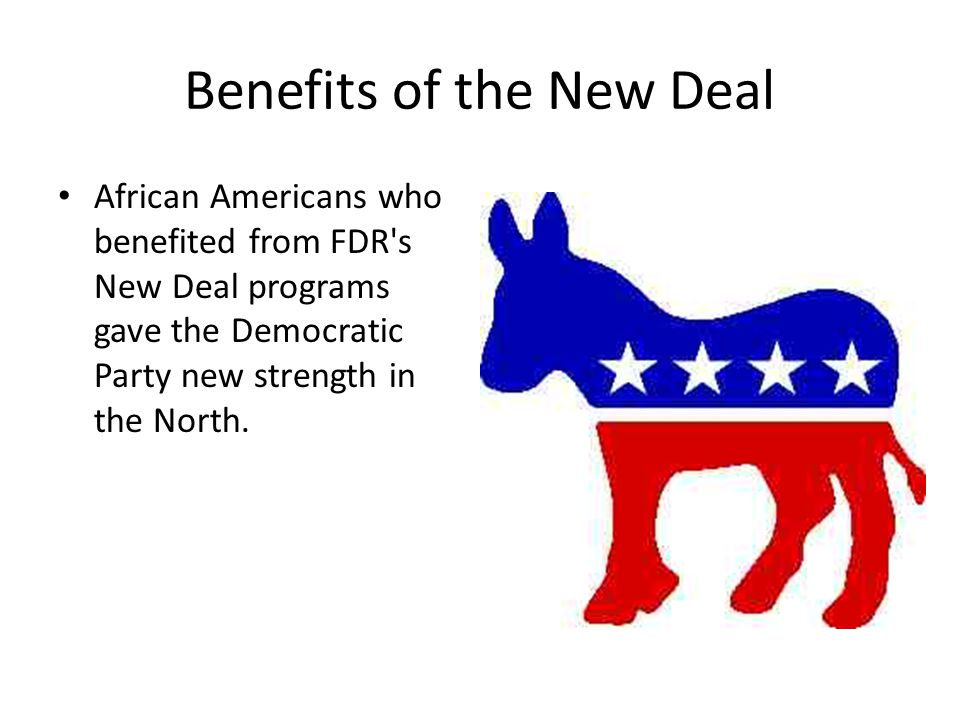 Benefits of the New Deal African Americans who benefited from FDR's New Deal programs gave the Democratic Party new strength in the North.