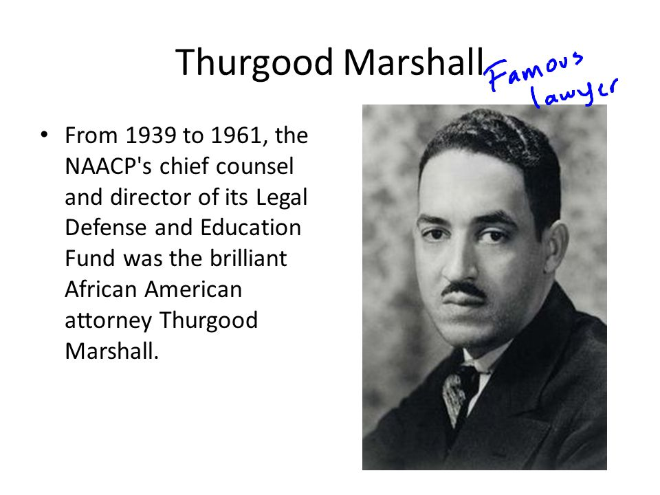 Thurgood Marshall From 1939 to 1961, the NAACP s chief counsel and director of its Legal Defense and Education Fund was the brilliant African American attorney Thurgood Marshall.