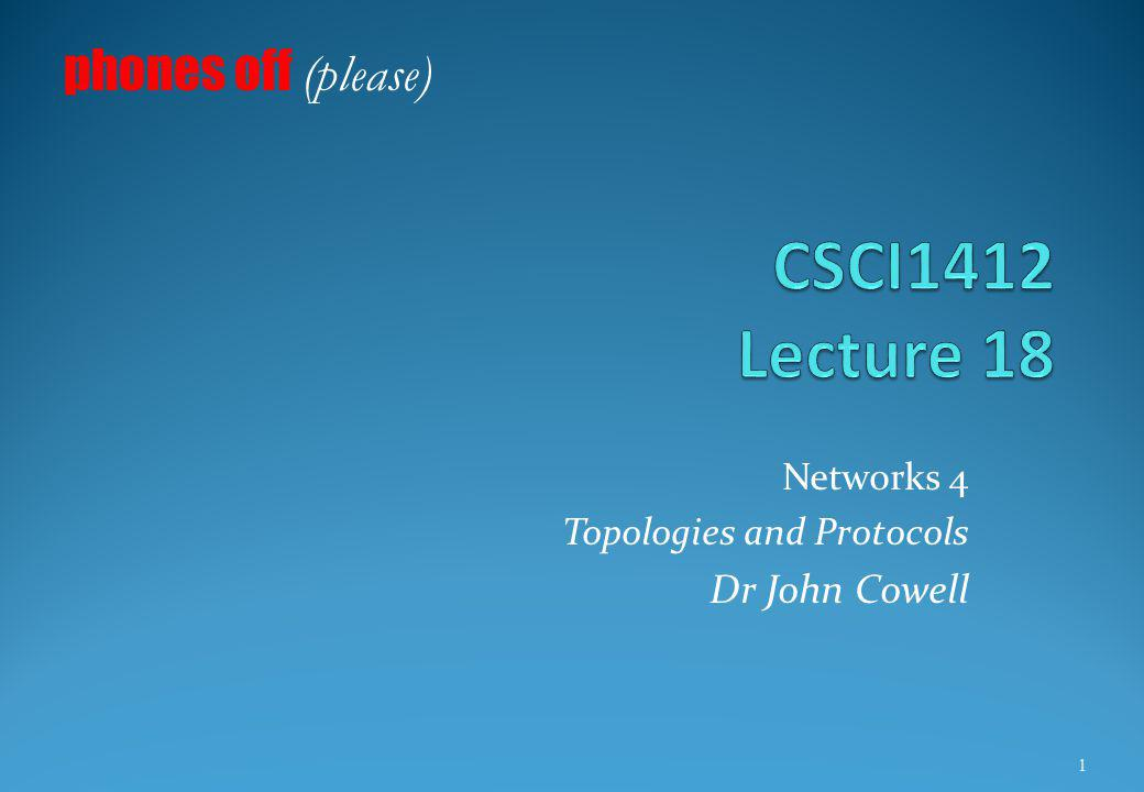 Networks 4 Topologies and Protocols Dr John Cowell phones off (please) 1