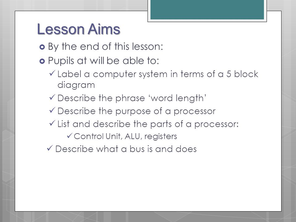 Lesson Aims By the end of this lesson: Pupils at will be able to: Label a computer system in terms of a 5 block diagram Describe the phrase word length Describe the purpose of a processor List and describe the parts of a processor: Control Unit, ALU, registers Describe what a bus is and does