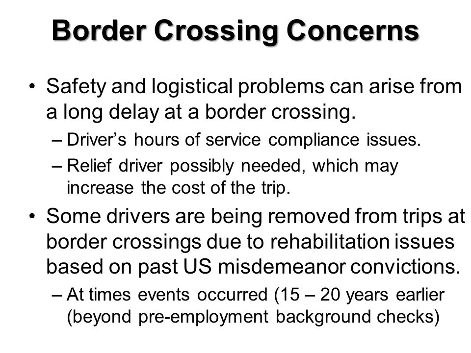 Border Crossing Concerns Safety and logistical problems can arise from a long delay at a border crossing. –Drivers hours of service compliance issues.