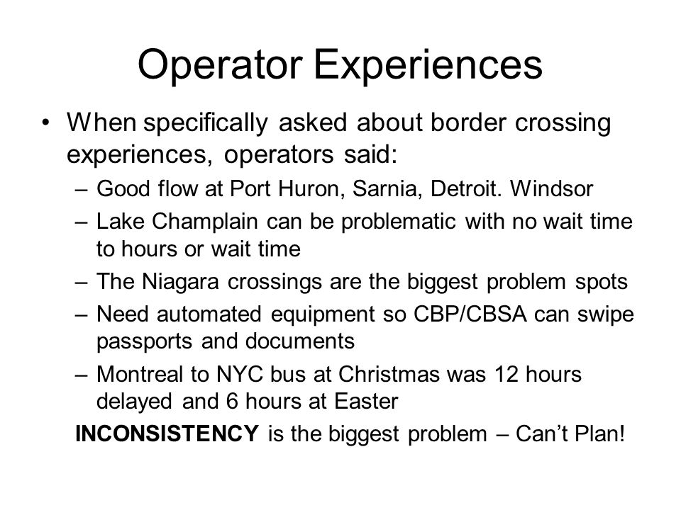 Operator Experiences When specifically asked about border crossing experiences, operators said: –Good flow at Port Huron, Sarnia, Detroit. Windsor –La